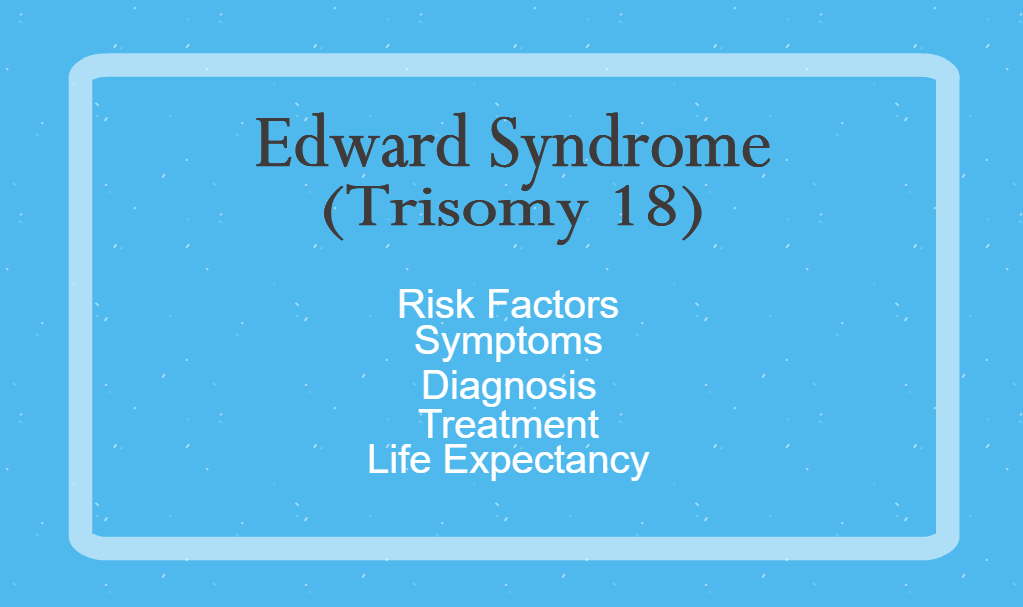Edward Syndrome: Risk Factors, Symptoms, Diagnosis, Treatment